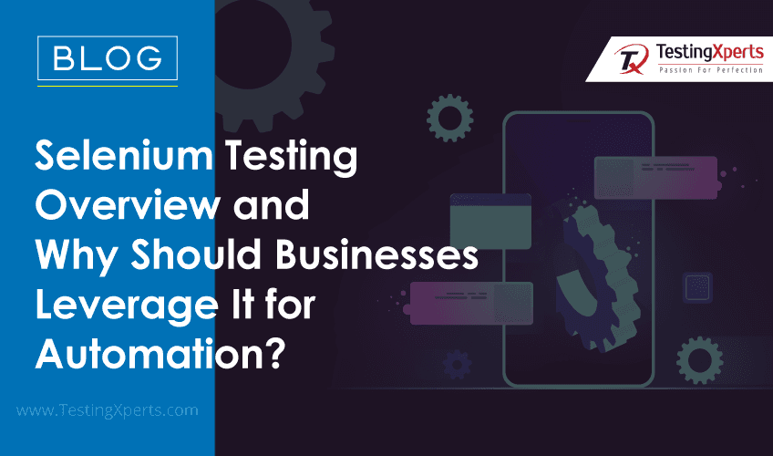 Selenium Testing Overview and Why Should Businesses Leverage It for Automation?