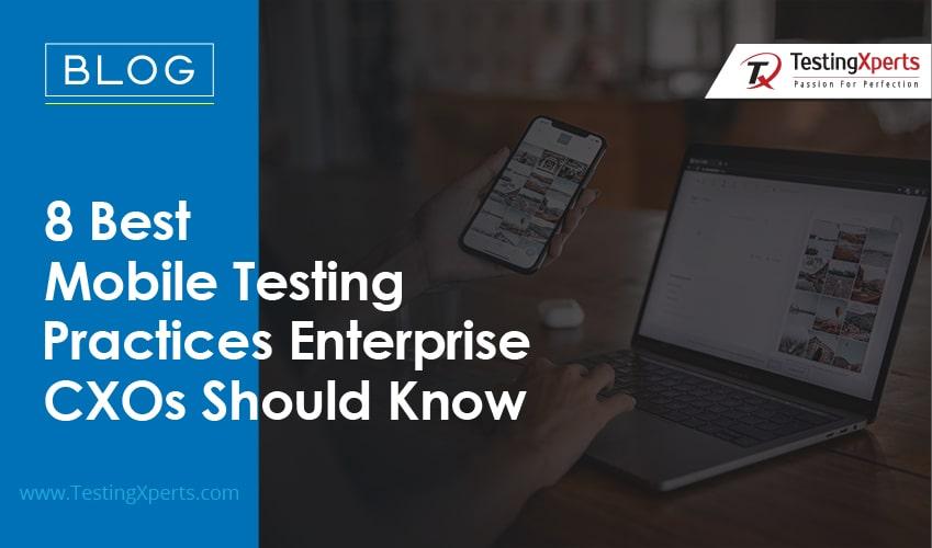 8 Best Mobile Testing Practices Enterprise CXOs Should Know