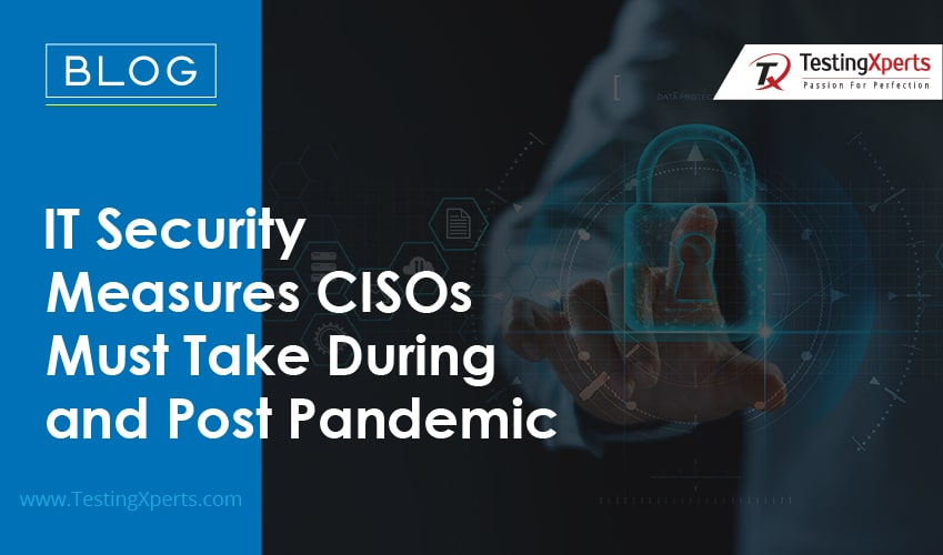 IT Security Measures CISOs Must Take During and Post Pandemic