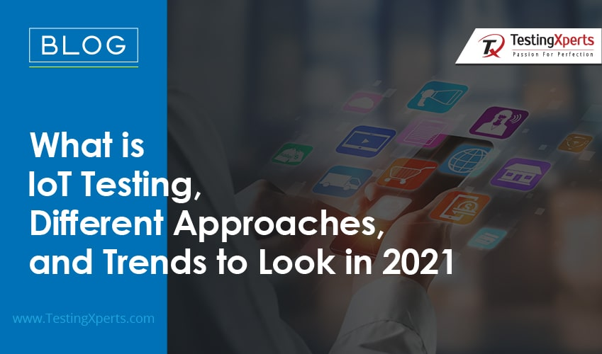 What is IoT Testing, Different Approaches, and Trends to Look in 2021