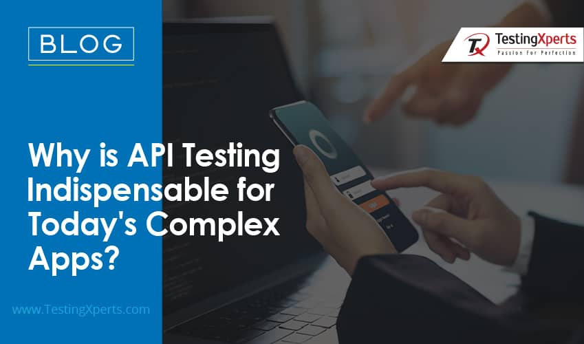 Why is API Testing Indispensable For Today's Complex Apps?